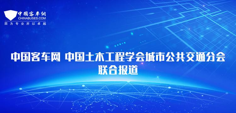 中国客车网-中国土木工程学会城市公共交通分会联合报道