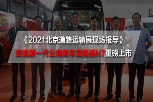2021北京道路运输展现场报导 安凯新一代公商务车宝斯通N7重磅上市